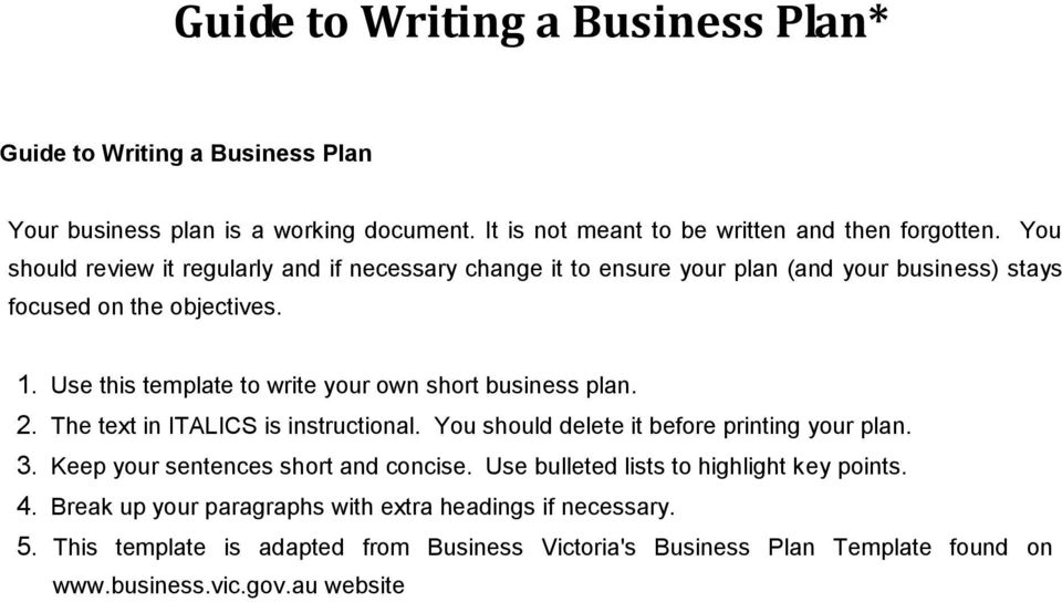 Use this template to write your own short business plan. 2. The text in ITALICS is instructional. You should delete it before printing your plan. 3.