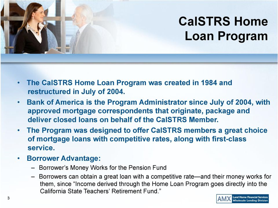 Member. The Program was designed to offer CalSTRS members a great choice of mortgage loans with competitive rates, along with first-class service.
