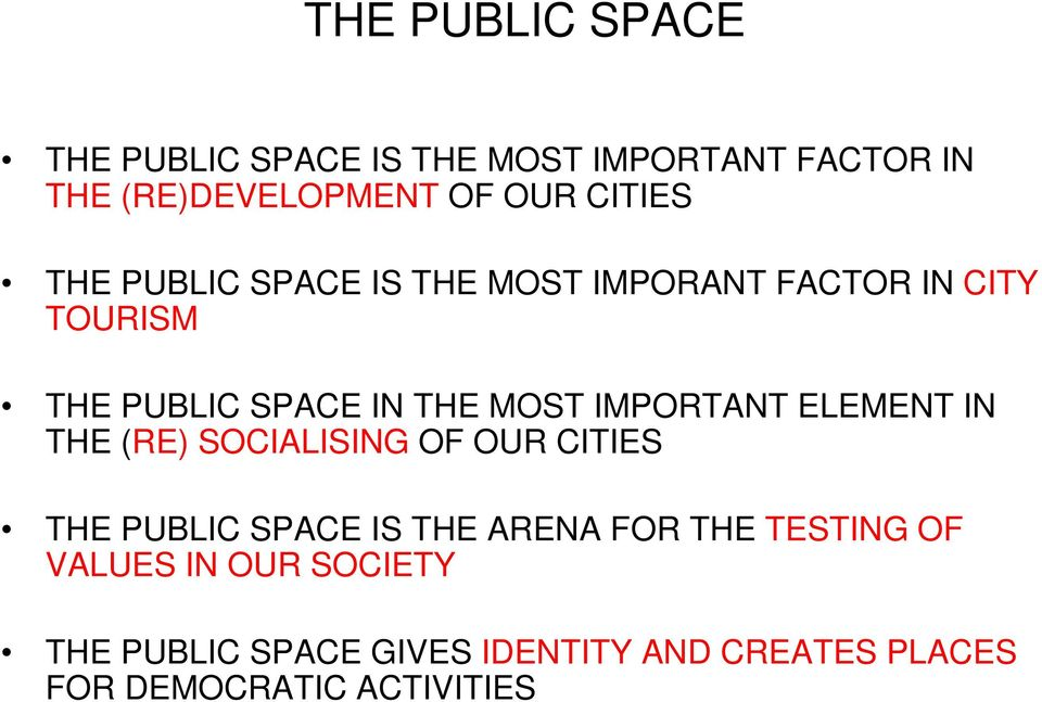 IMPORTANT ELEMENT IN THE (RE) SOCIALISING OF OUR CITIES THE PUBLIC SPACE IS THE ARENA FOR THE