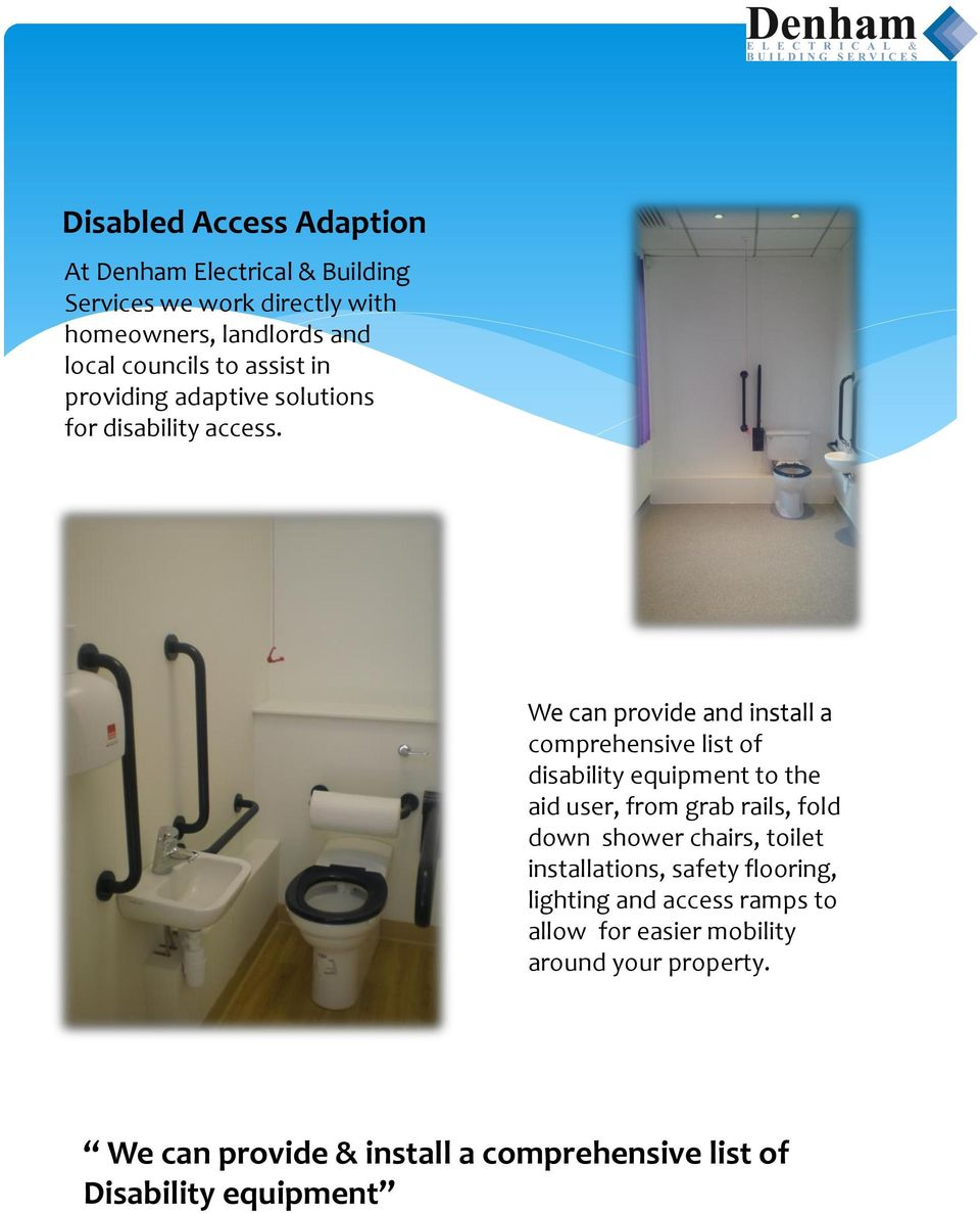 We can provide and install a comprehensive list of disability equipment to the aid user, from grab rails, fold down shower
