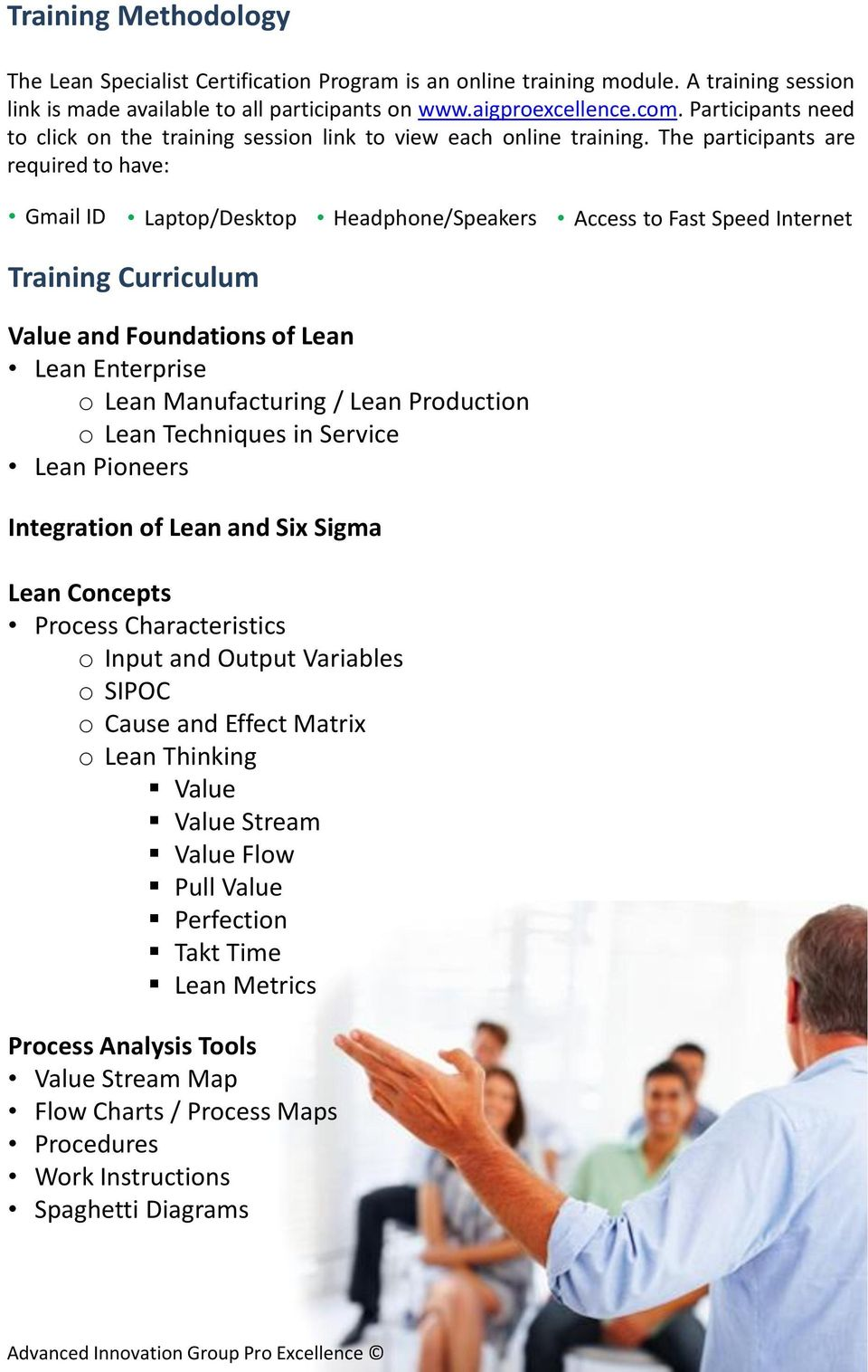 The participants are required to have: Gmail ID Laptop/Desktop Headphone/Speakers Access to Fast Speed Internet Training Curriculum Value and Foundations of Lean Lean Enterprise o Lean Manufacturing