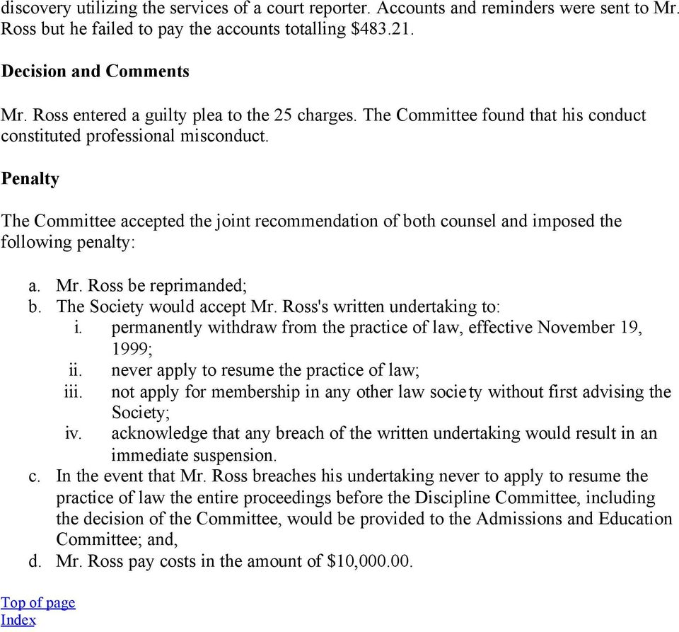 Penalty The Committee accepted the joint recommendation of both counsel and imposed the following penalty: a. Mr. Ross be reprimanded; b. The Society would accept Mr. Ross's written undertaking to: i.