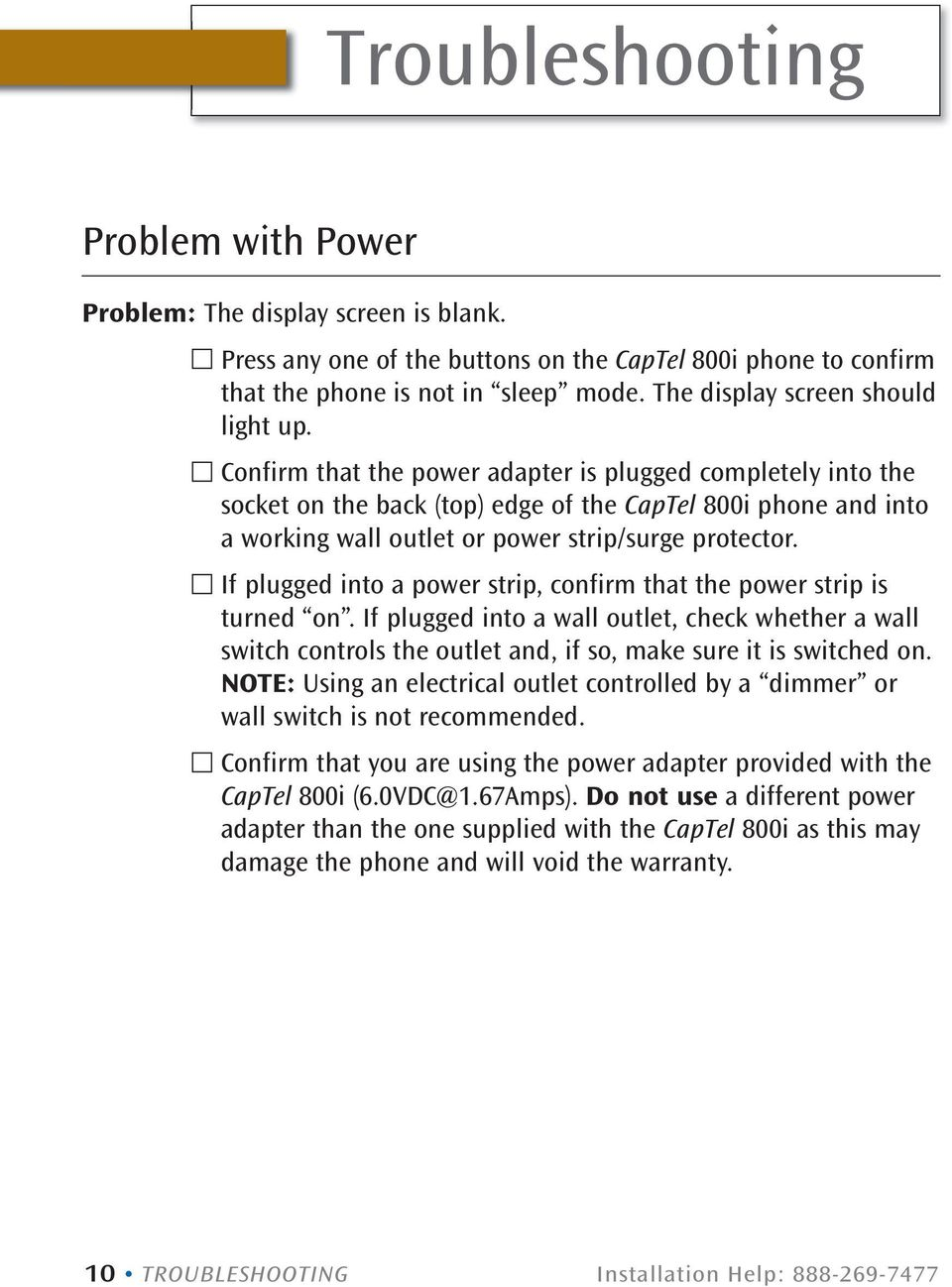 Confirm that the power adapter is plugged completely into the socket on the back (top) edge of the CapTel 800i phone and into a working wall outlet or power strip/surge protector.