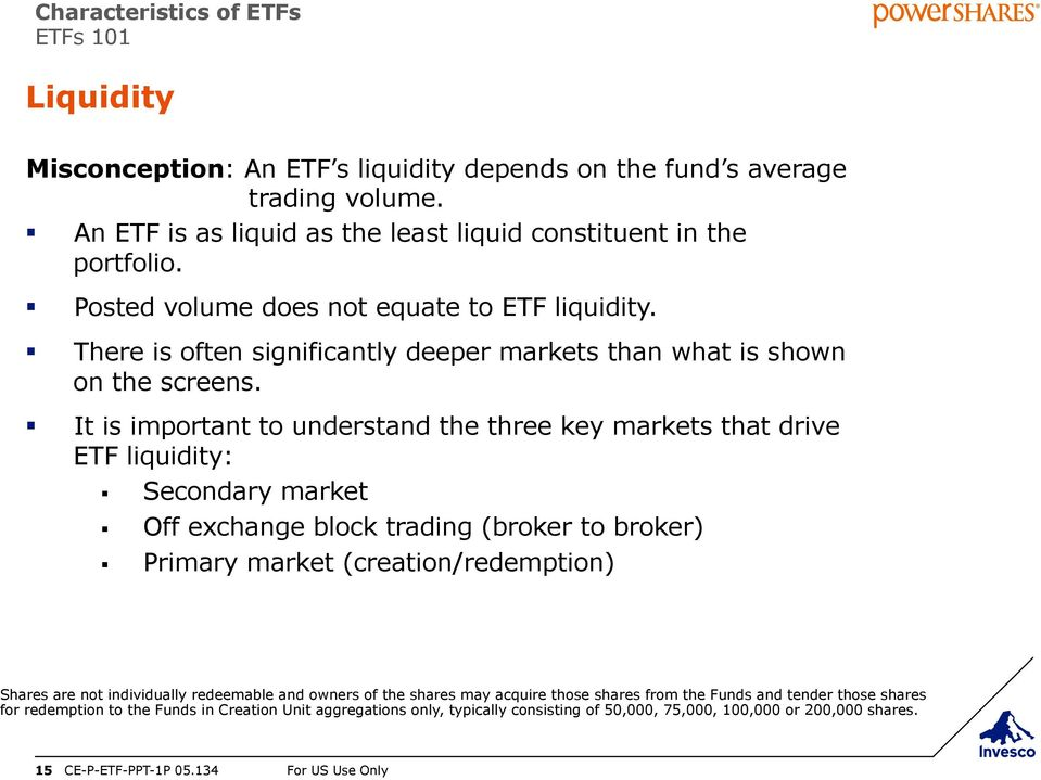 It is important to understand the three key markets that drive ETF liquidity: Secondary market Off exchange block trading (broker to broker) Primary market (creation/redemption) Shares are not