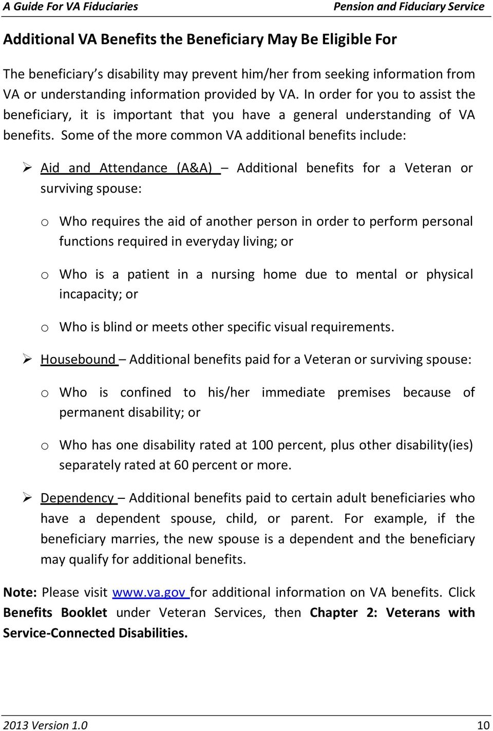 Some of the more common VA additional benefits include: Aid and Attendance (A&A) Additional benefits for a Veteran or surviving spouse: o Who requires the aid of another person in order to perform