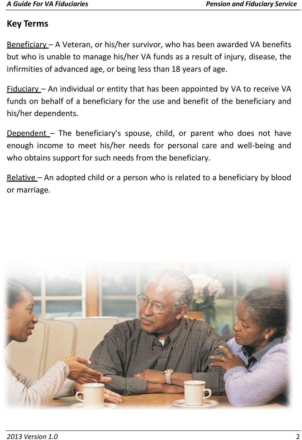 Fiduciary An individual or entity that has been appointed by VA to receive VA funds on behalf of a beneficiary for the use and benefit of the beneficiary and his/her dependents.
