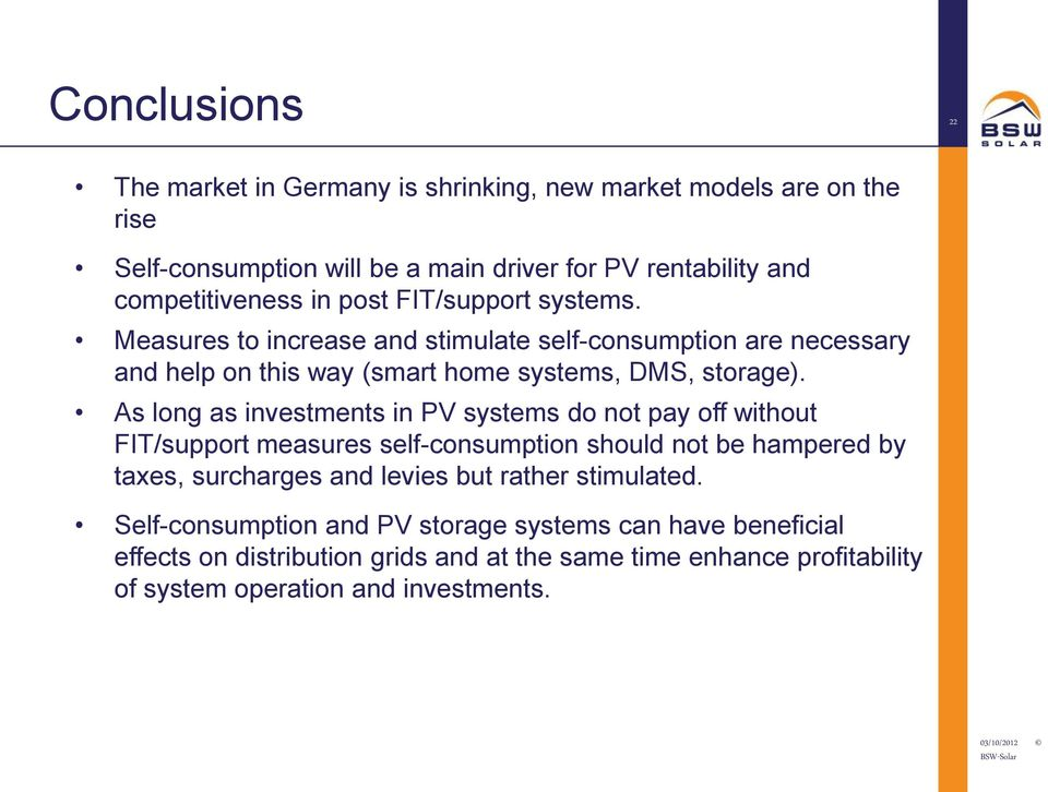 As long as investments in PV systems do not pay off without FIT/support measures self-consumption should not be hampered by taxes, surcharges and levies but rather