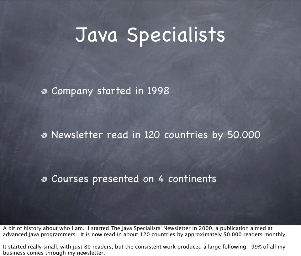 I started The Java Specialists' Newsletter in 2000, a publication aimed at advanced Java programmers.
