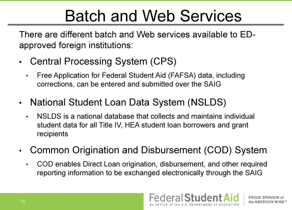 national database that collects and maintains individual student data for all Title IV, HEA student loan borrowers and grant recipients Common Origination and