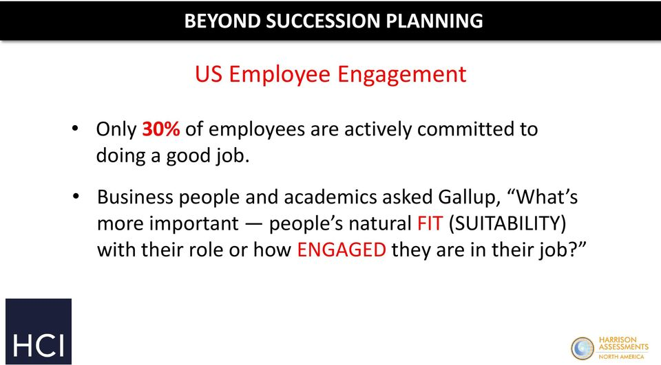 Business people and academics asked Gallup, What s more