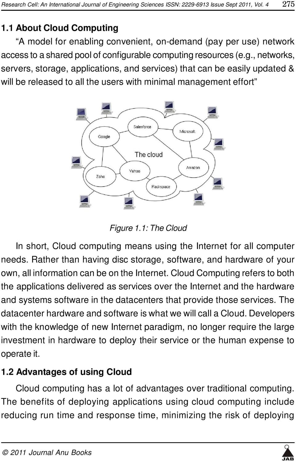 1: The Cloud In short, Cloud computing means using the Internet for all computer needs. Rather than having disc storage, software, and hardware of your own, all information can be on the Internet.