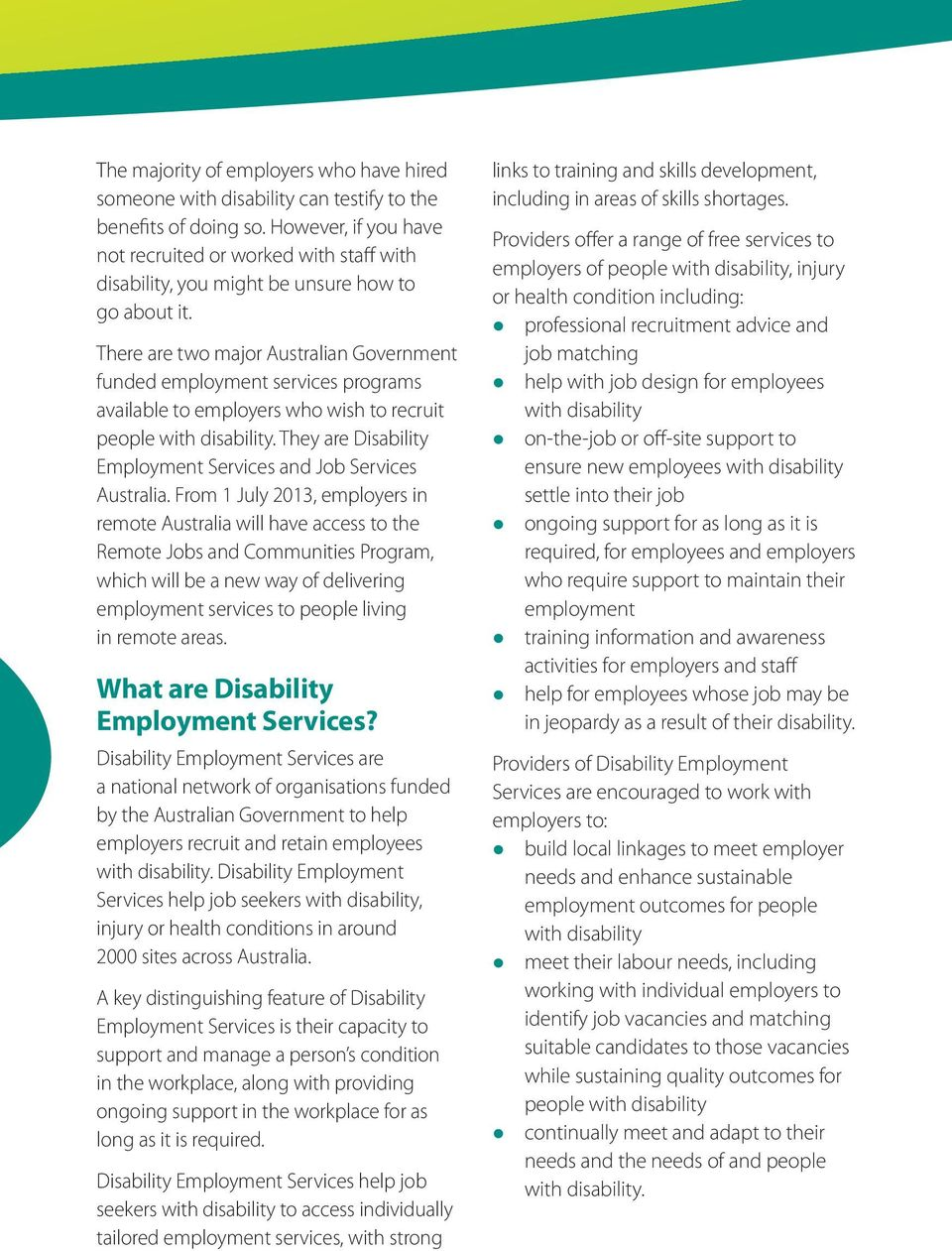 There are two major Australian Government funded employment services programs available to employers who wish to recruit people. They are Disability Employment Services and Job Services Australia.