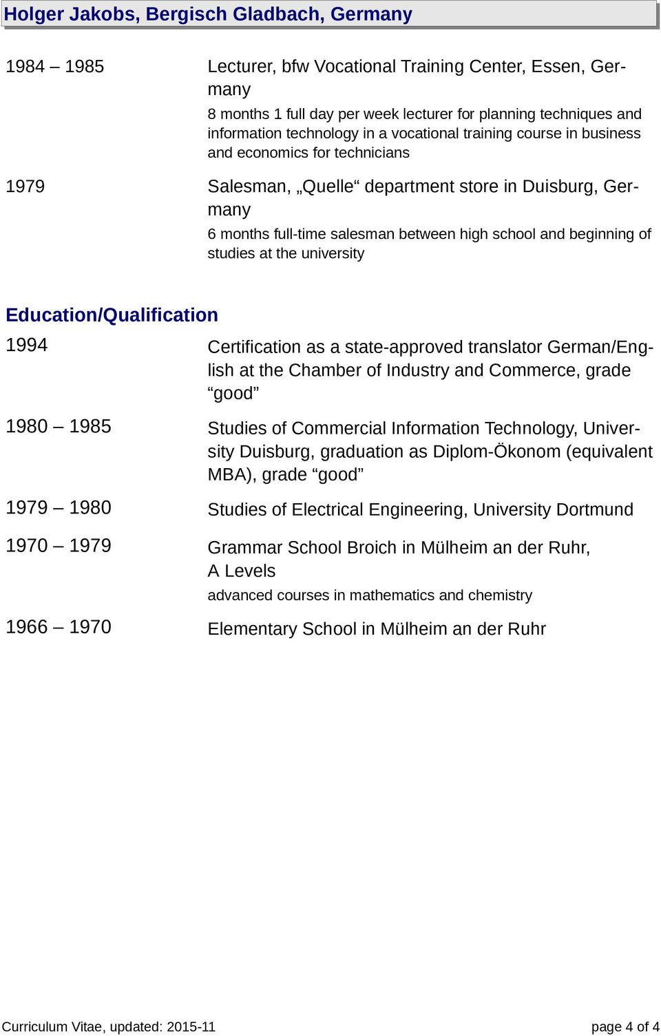 studies at the university Education/Qualification 1994 Certification as a state-approved translator German/English at the Chamber of Industry and Commerce, grade good 1980 1985 Studies of Commercial