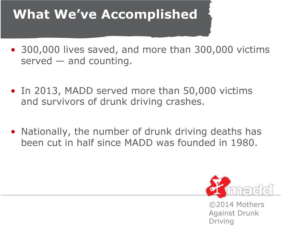 In 2013, MADD served more than 50,000 victims and survivors of drunk driving