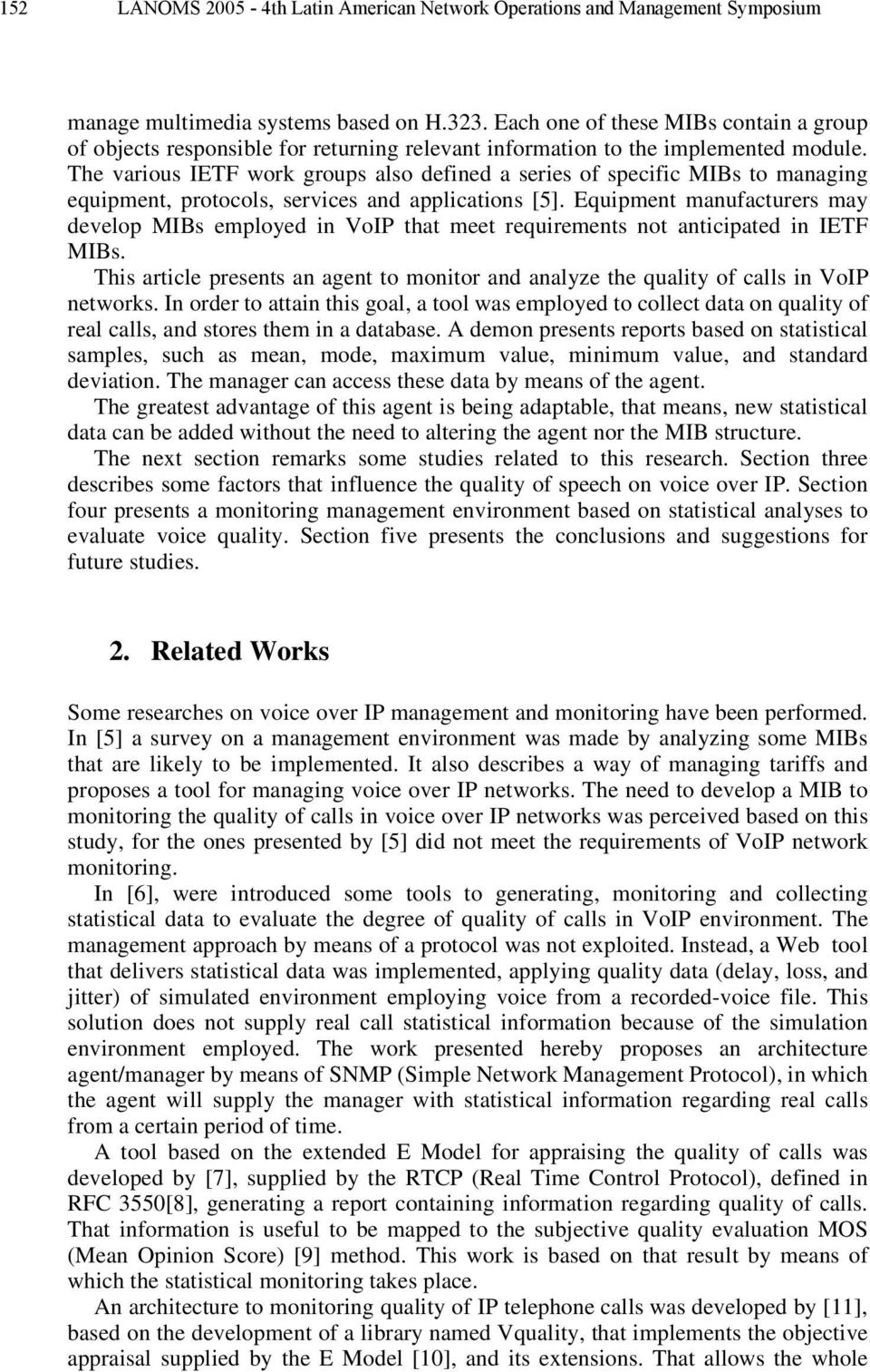 The various IETF work groups also defined a series of specific MIBs to managing equipment, protocols, services and applications [5].