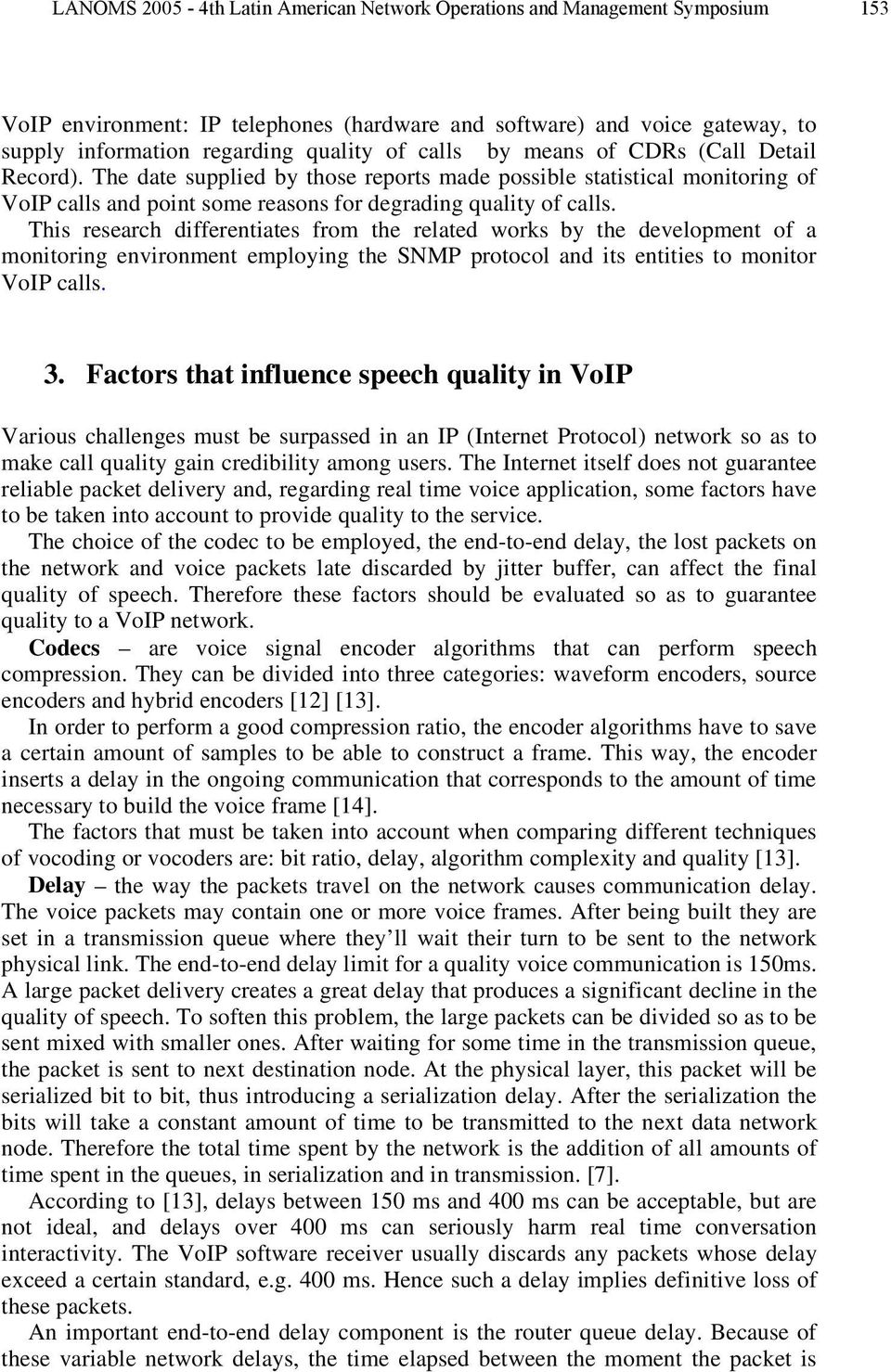 This research differentiates from the related works by the development of a monitoring environment employing the SNMP protocol and its entities to monitor VoIP calls. 3.