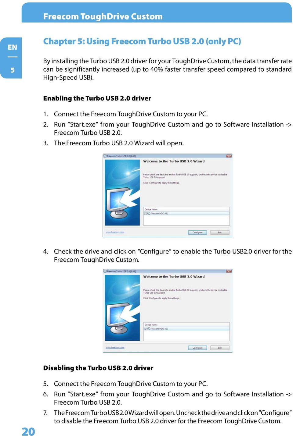 Connect the Freecom ToughDrive Custom to your PC. 2. Run Start.exe from your ToughDrive Custom and go to Software Installation -> Freecom Turbo USB 2.0. 3. The Freecom Turbo USB 2.0 Wizard will open.