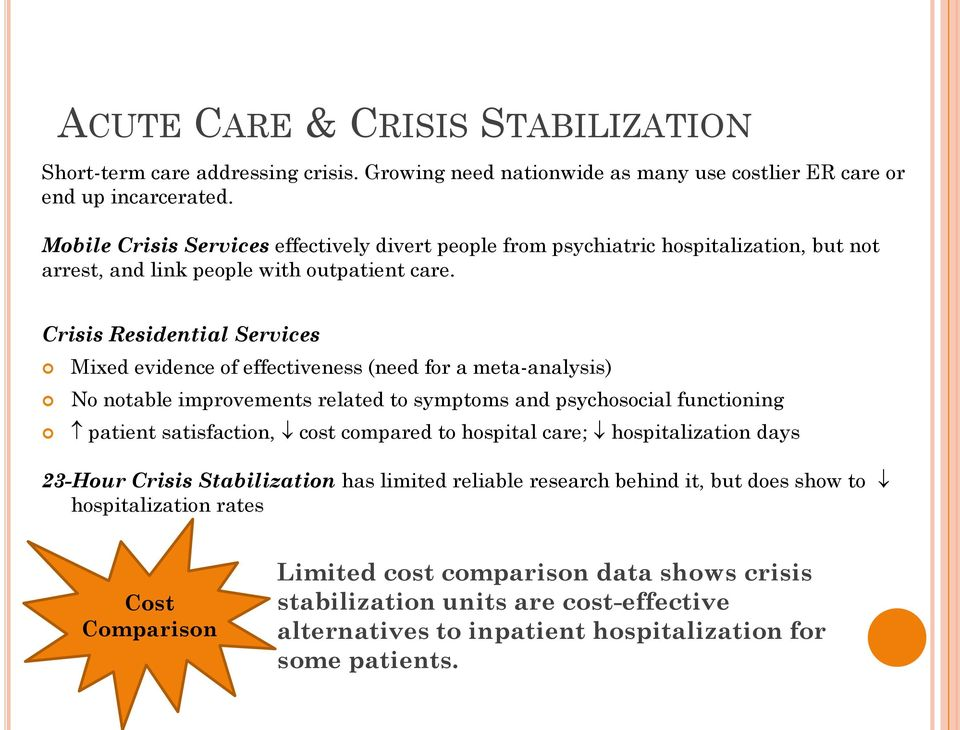 Crisis Residential Services Mixed evidence of effectiveness (need for a meta-analysis) No notable improvements related to symptoms and psychosocial functioning patient satisfaction, cost compared