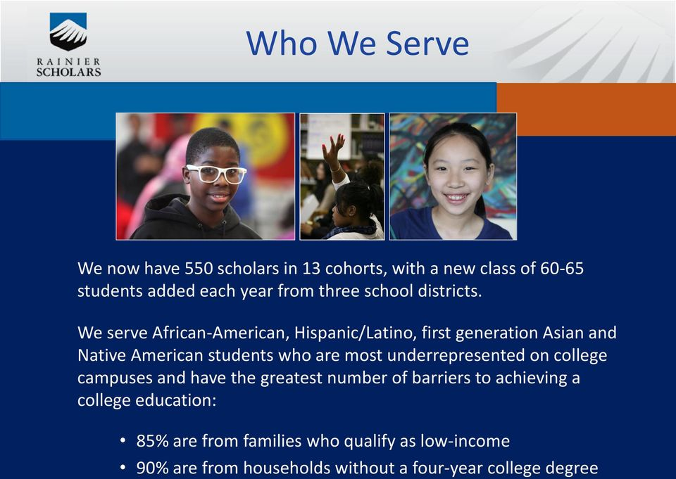 We serve African-American, Hispanic/Latino, first generation Asian and Native American students who are most