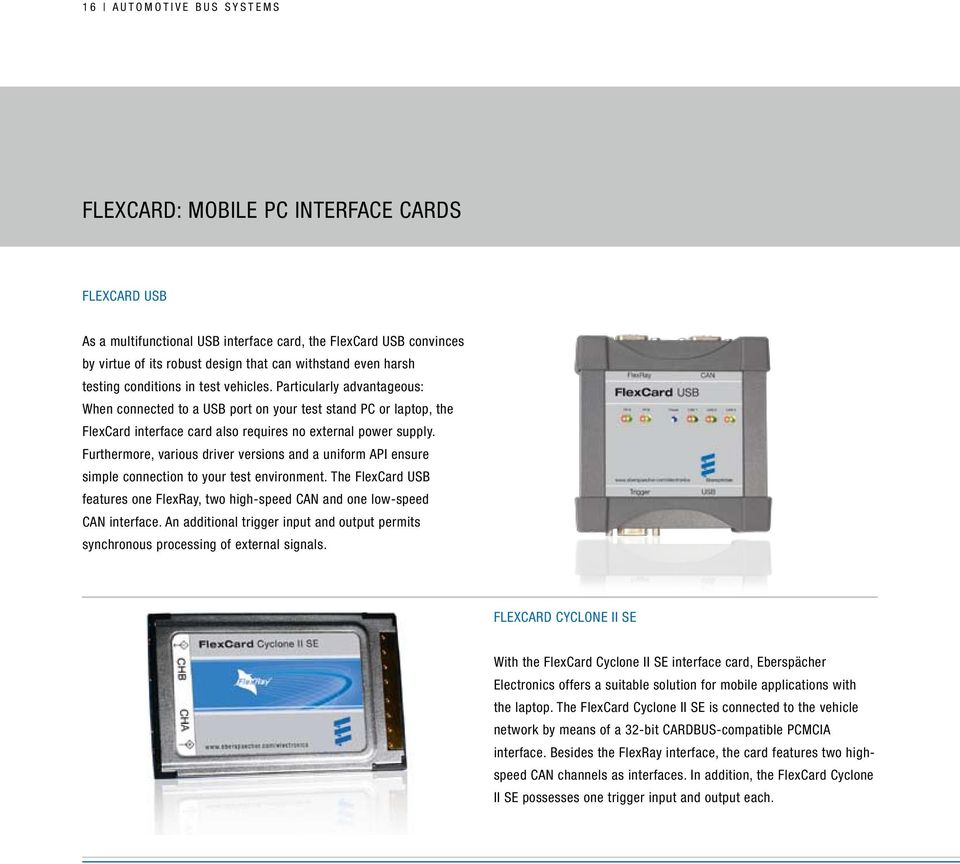 Furthermore, various driver versions and a uniform API ensure simple connection to your test environment. The FlexCard USB features one FlexRay, two high-speed CAN and one low-speed CAN interface.