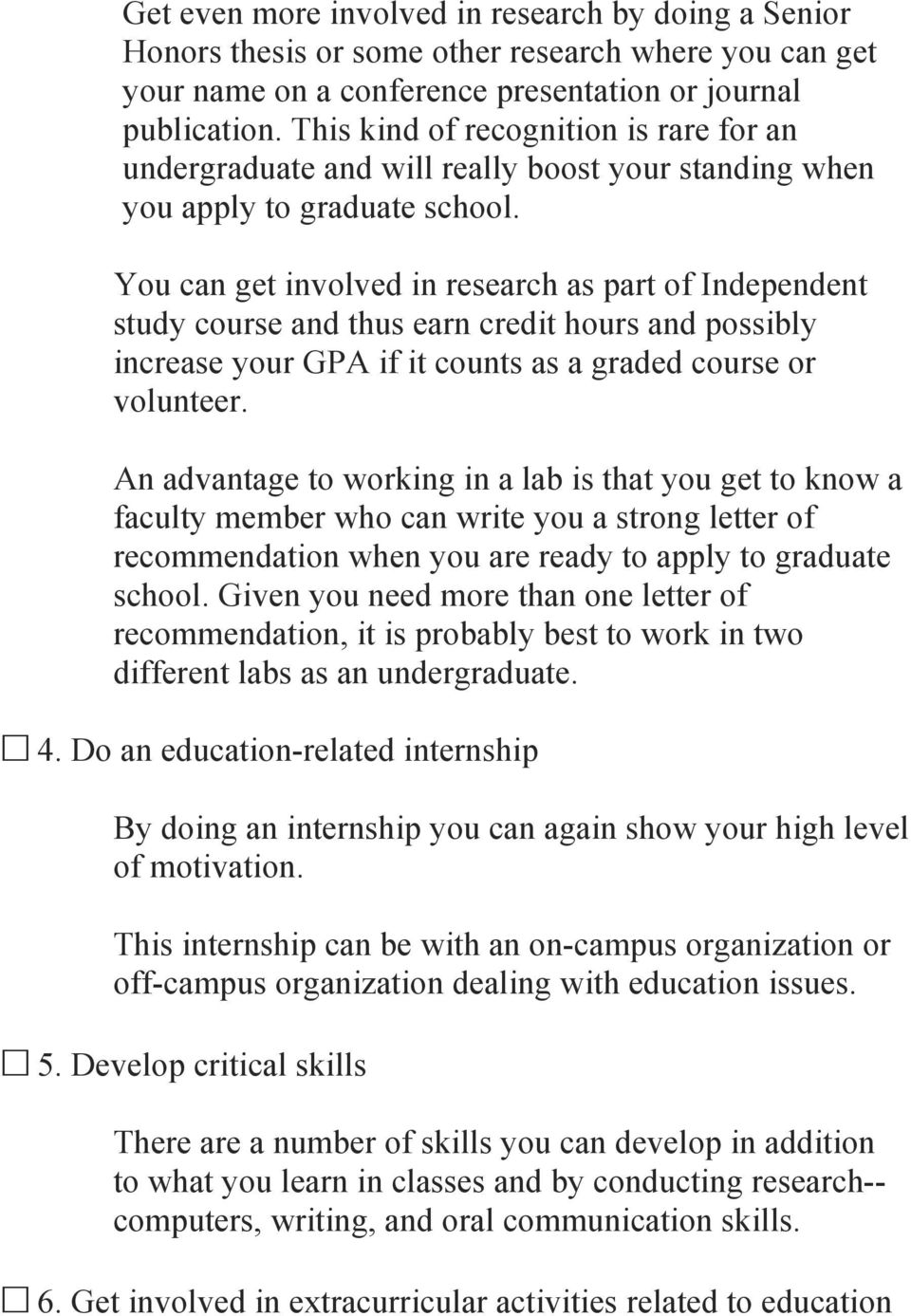 You can get involved in research as part of Independent study course and thus earn credit hours and possibly increase your GPA if it counts as a graded course or volunteer.