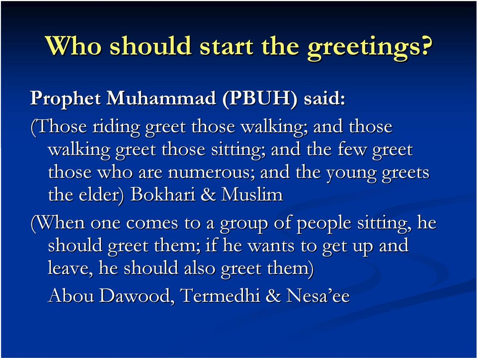 sitting; and the few greet those who are numerous; and the young greets the elder) Bokhari &