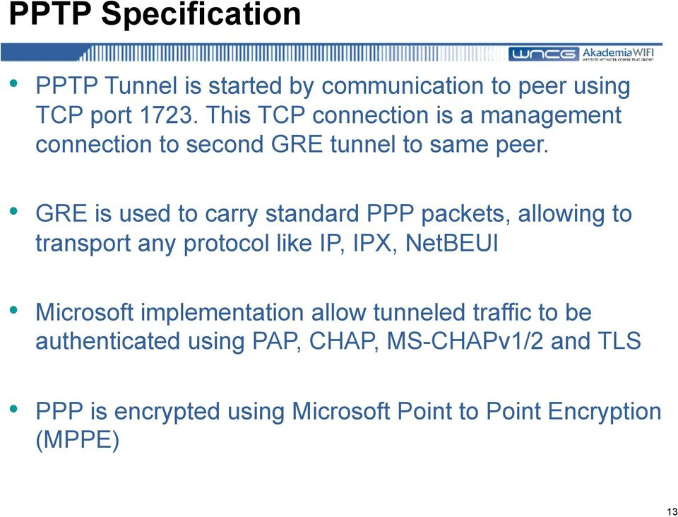GRE is used to carry standard PPP packets, allowing to transport any protocol like IP, IPX, NetBEUI Microsoft