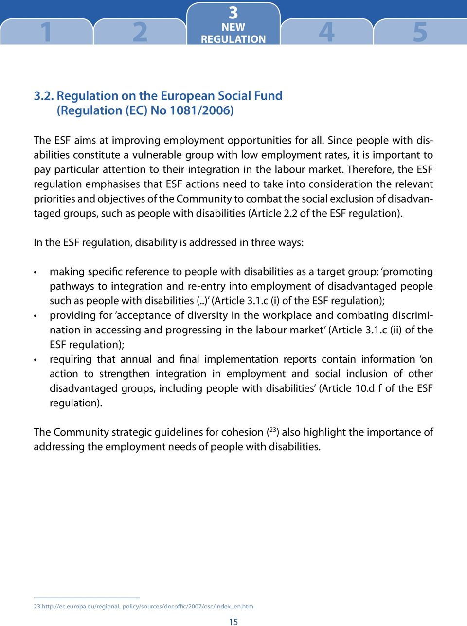 Therefore, the ESF regulation emphasises that ESF actions need to take into consideration the relevant priorities and objectives of the Community to combat the social exclusion of disadvantaged