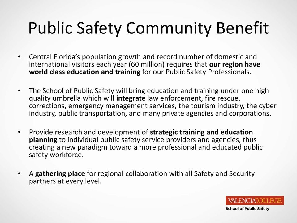 The School of Public Safety will bring education and training under one high quality umbrella which will integrate law enforcement, fire rescue, corrections, emergency management services, the