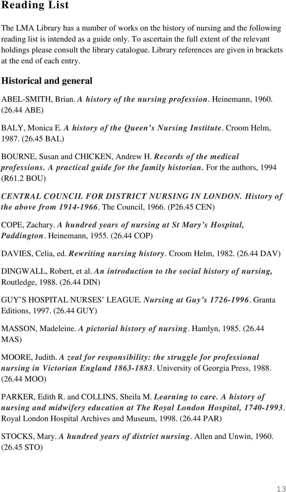 A history of the nursing profession. Heinemann, 1960. (26.44 ABE) BALY, Monica E. A history of the Queen s Nursing Institute. Croom Helm, 1987. (26.45 BAL) BOURNE, Susan and CHICKEN, Andrew H.