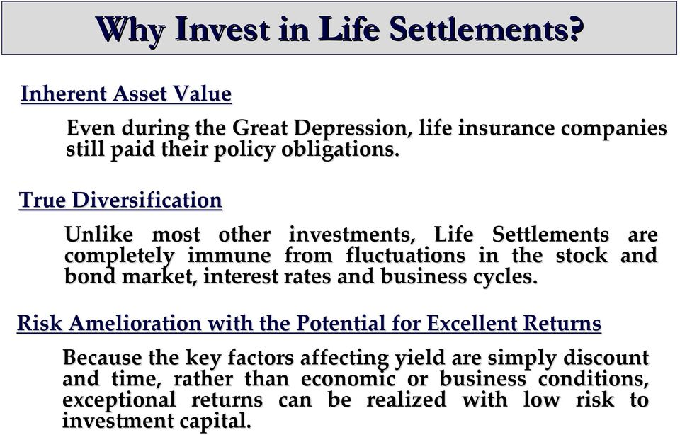 True Diversification Unlike most other investments, Life Settlements are completely immune from fluctuations in the stock and bond market,