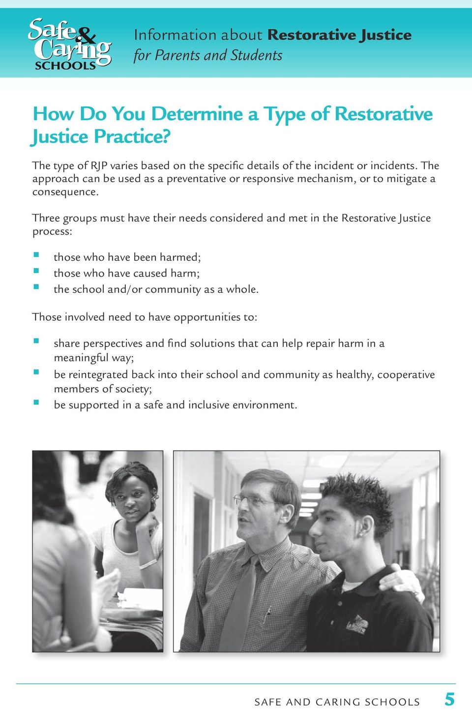 Three groups must have their needs considered and met in the Restorative Justice process: those who have been harmed; those who have caused harm; the school and/or community as a whole.