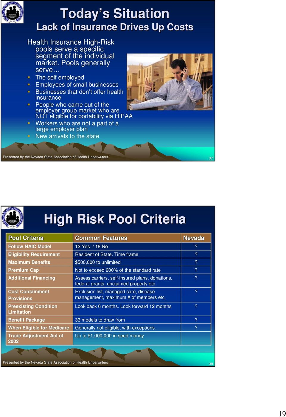 portability via HIPAA Workers who are not a part of a large employer plan New arrivals to the state 37 High Risk Pool Criteria Pool Criteria Follow NAIC Model Eligibility Requirement Maximum Benefits