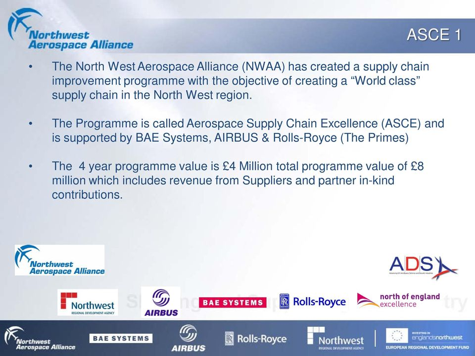 ASCE 1 The Programme is called Aerospace Supply Chain Excellence (ASCE) and is supported by BAE Systems, AIRBUS &