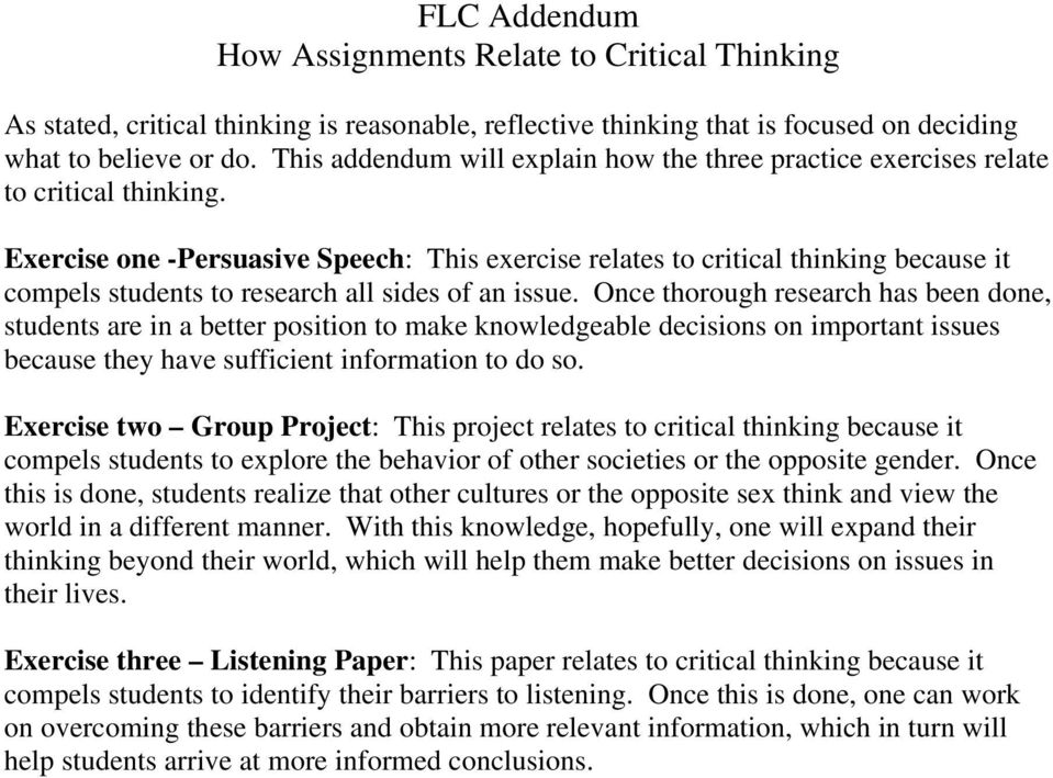 Exercise one -Persuasive Speech: This exercise relates to critical thinking because it compels students to research all sides of an issue.