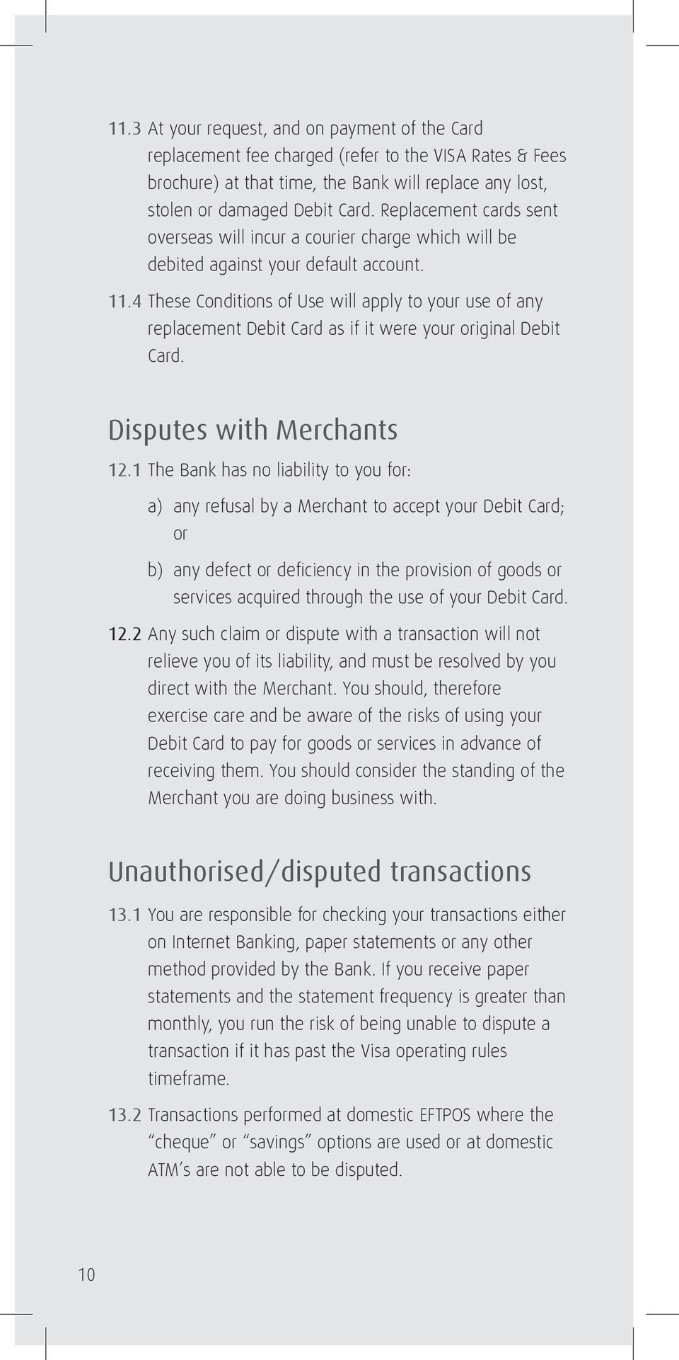 4 These Conditions of Use will apply to your use of any replacement Debit Card as if it were your original Debit Card. Disputes with Merchants 12.