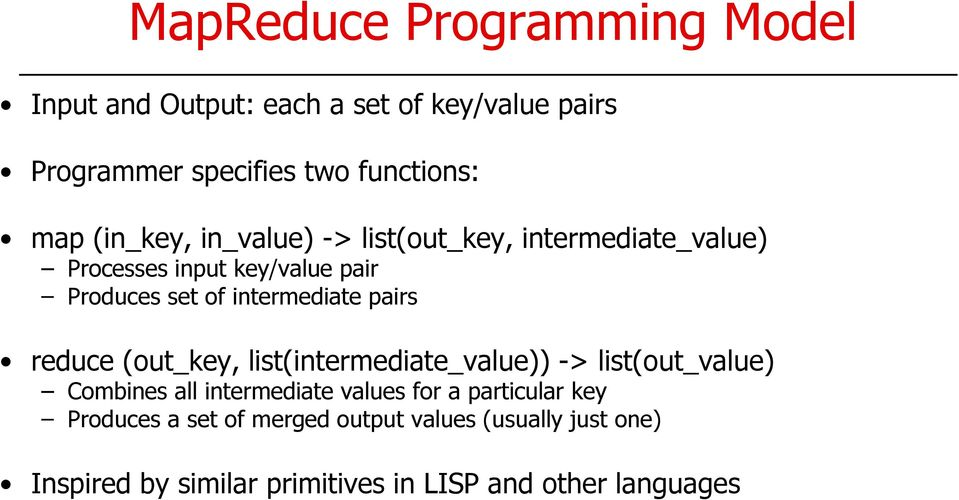 pairs reduce (out_key, list(intermediate_value)) -> list(out_value) Combines all intermediate values for a particular