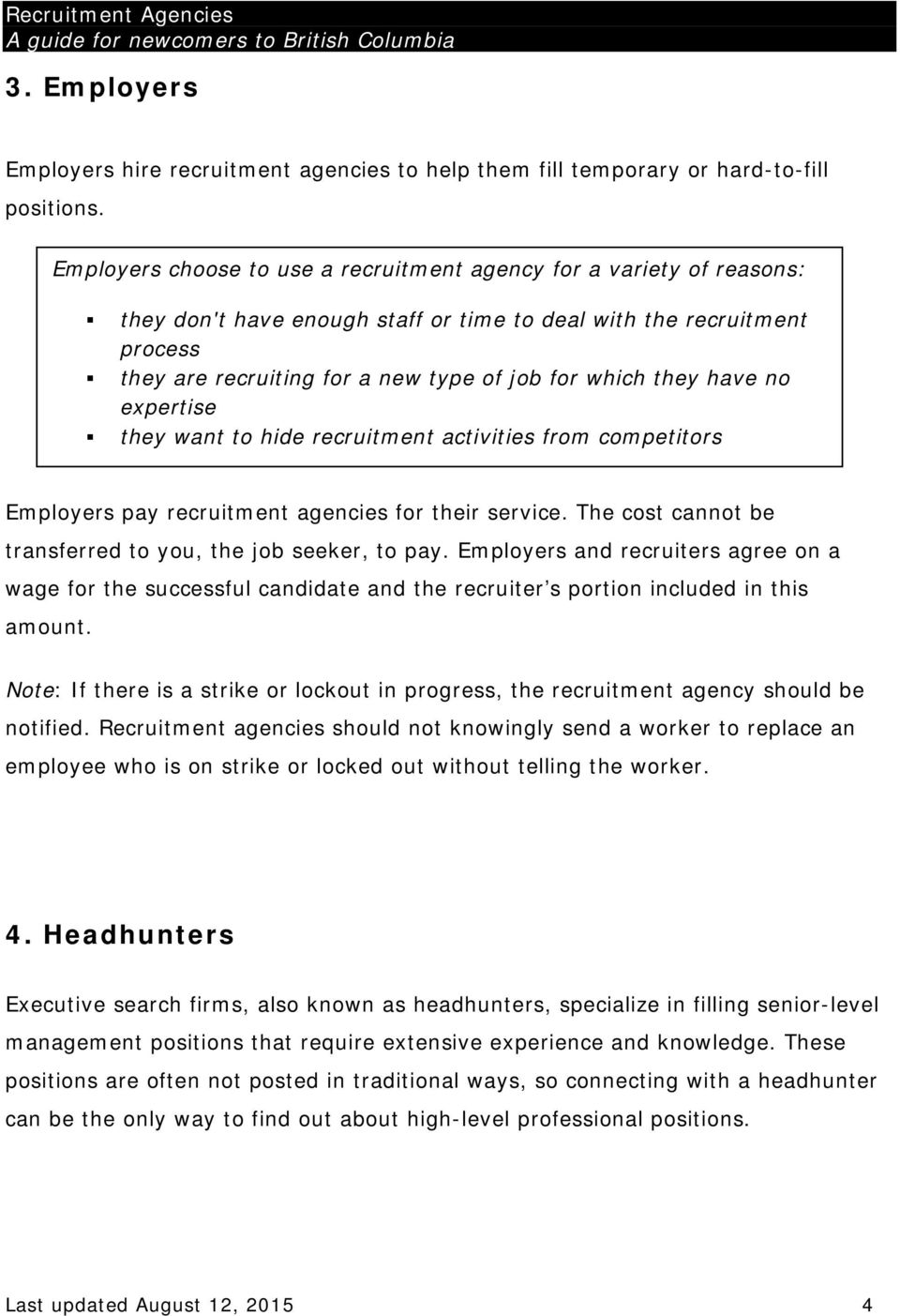 they have no expertise they want to hide recruitment activities from competitors Employers pay recruitment agencies for their service. The cost cannot be transferred to you, the job seeker, to pay.
