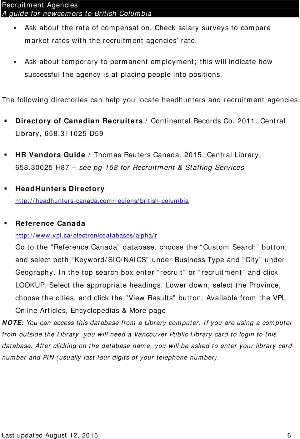 The following directories can help you locate headhunters and recruitment agencies: Directory of Canadian Recruiters / Continental Records Co. 2011. Central Library, 658.
