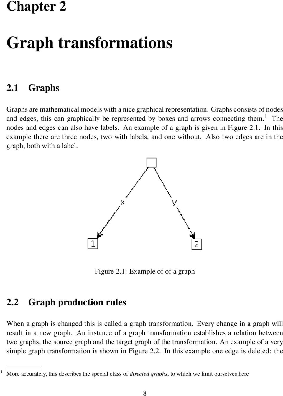 Also two edges are in the graph, both with a label. Figure 2.1: Example of of a graph 2.2 Graph production rules When a graph is changed this is called a graph transformation.
