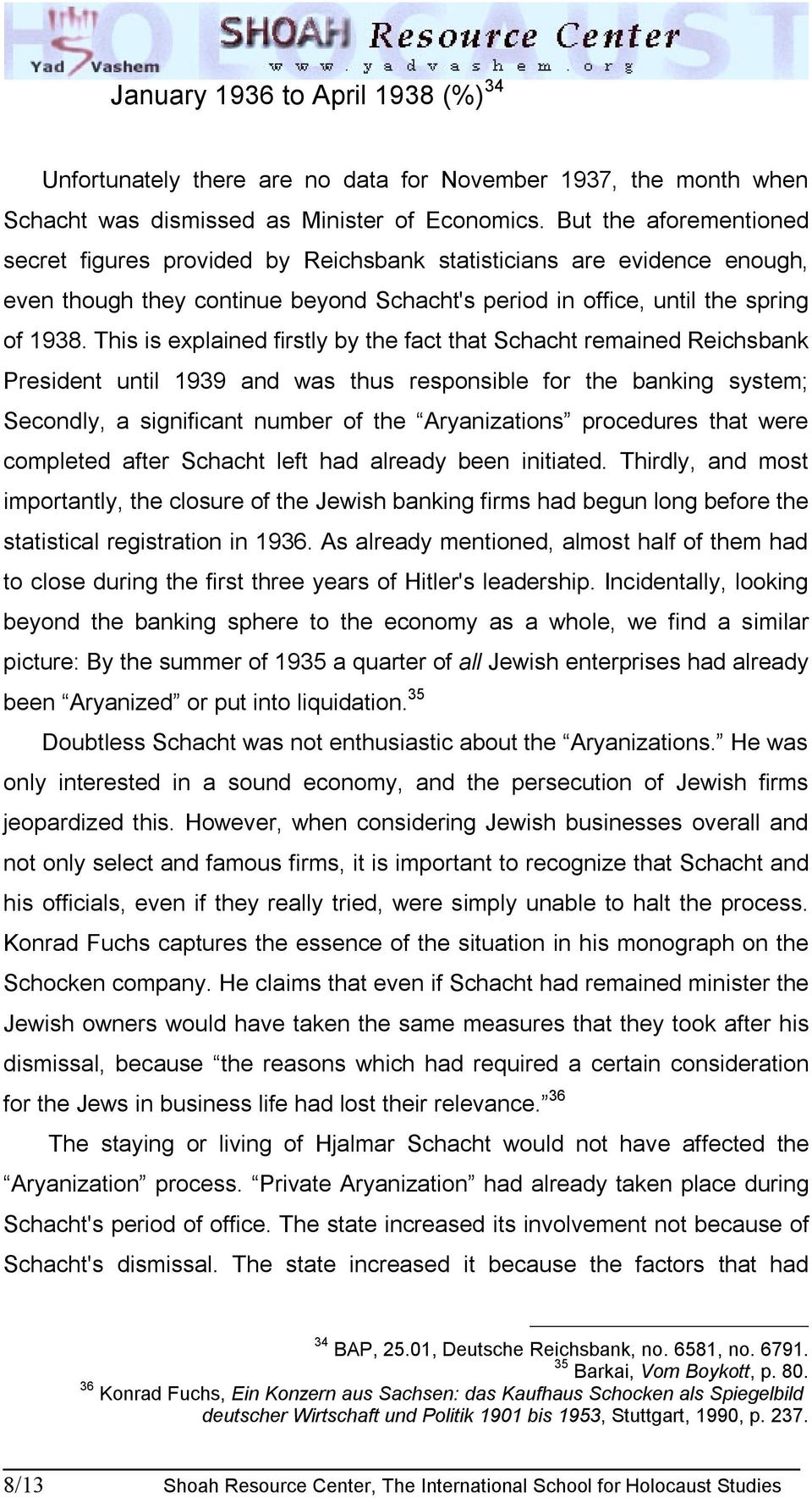 This is explained firstly by the fact that Schacht remained Reichsbank President until 1939 and was thus responsible for the banking system; Secondly, a significant number of the Aryanizations
