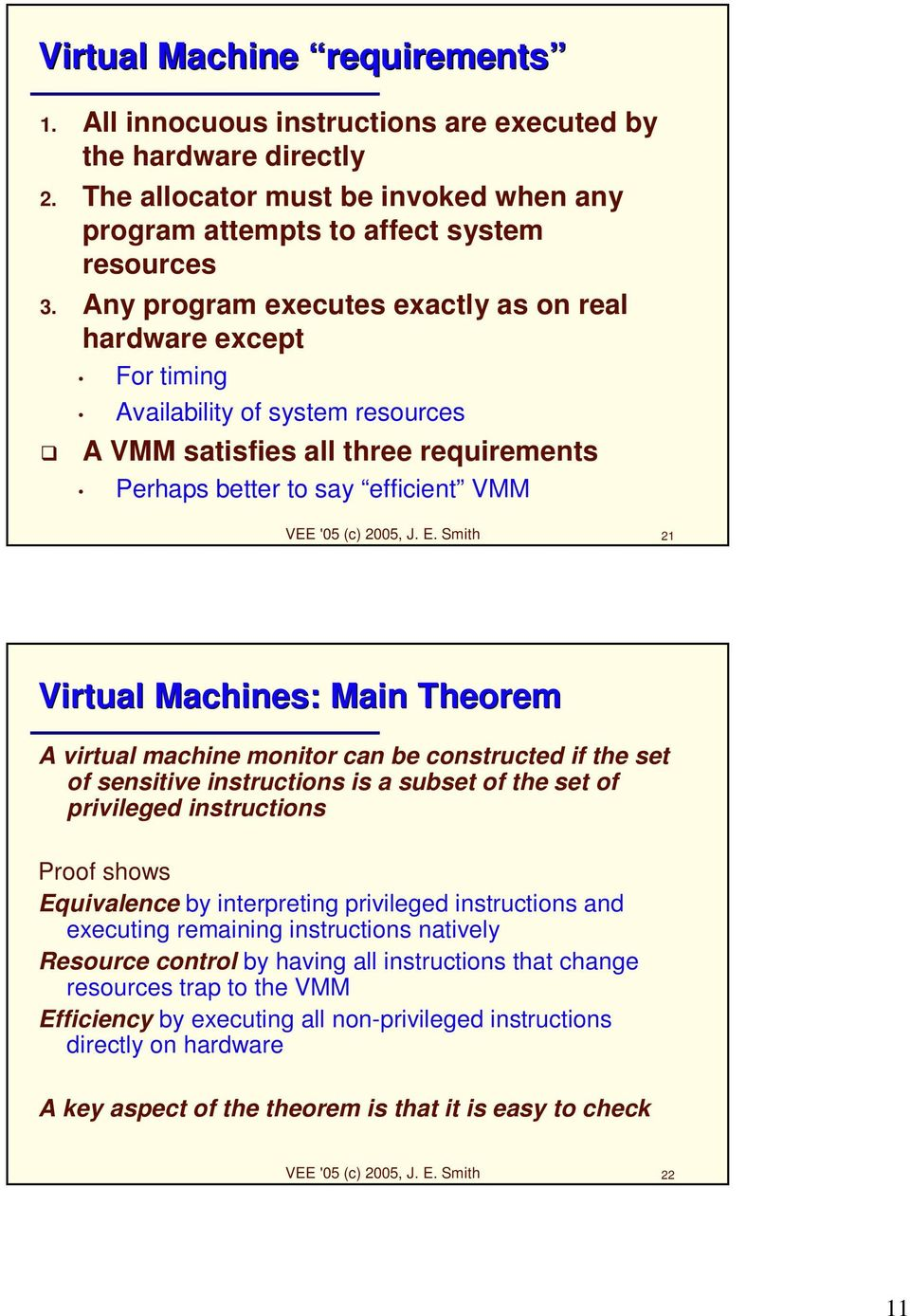 Smith 21 Virtual Machines: Main Theorem A virtual machine monitor can be constructed if the set of sensitive instructions is a subset of the set of privileged instructions Proof shows Equivalence by
