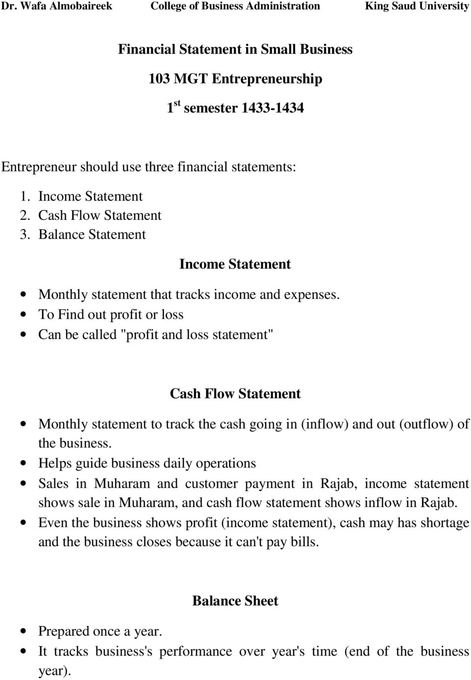 "To Find out profit or loss Can be called ""profit and loss statement"" Cash Flow Statement Monthly statement to track the cash going in (inflow) and out (outflow) of the business."
