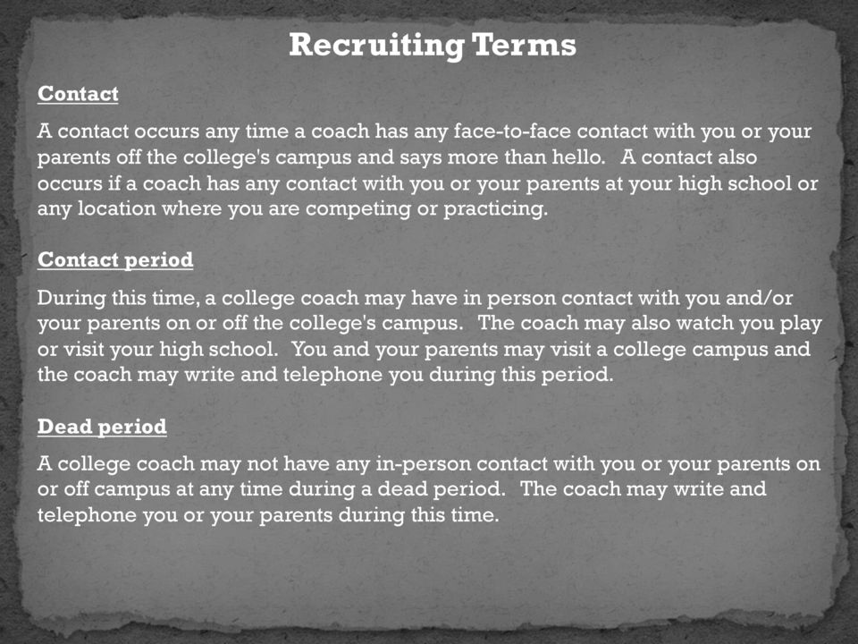Contact period During this time, a college coach may have in person contact with you and/or your parents on or off the college's campus. The coach may also watch you play or visit your high school.