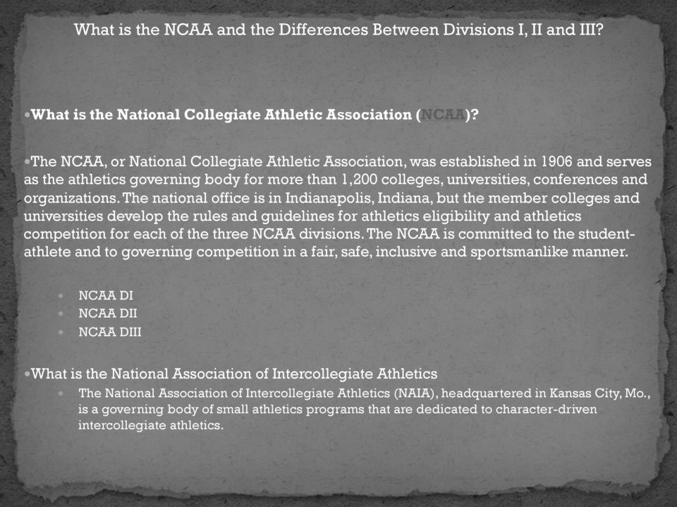The national office is in Indianapolis, Indiana, but the member colleges and universities develop the rules and guidelines for athletics eligibility and athletics competition for each of the three