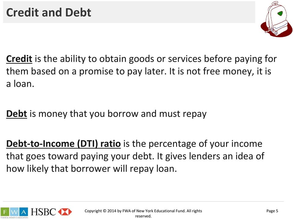 Debt is money that you borrow and must repay Debt to Income (DTI) ratio is the percentage of