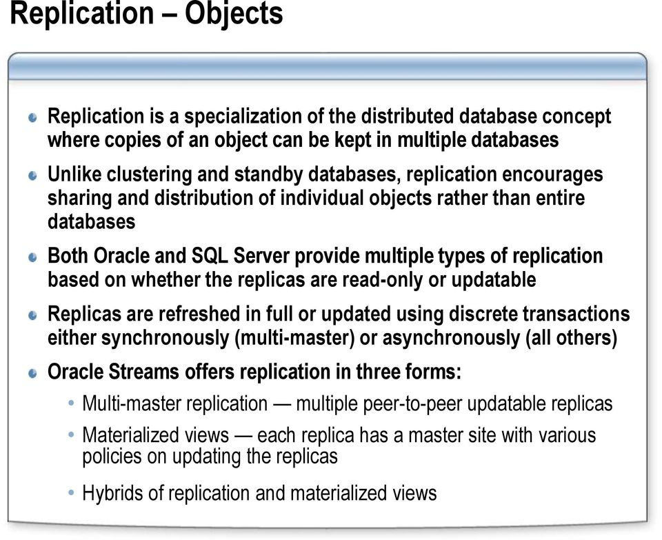 read-only or updatable Replicas are refreshed in full or updated using discrete transactions either synchronously (multi-master) or asynchronously (all others) Oracle Streams offers replication in