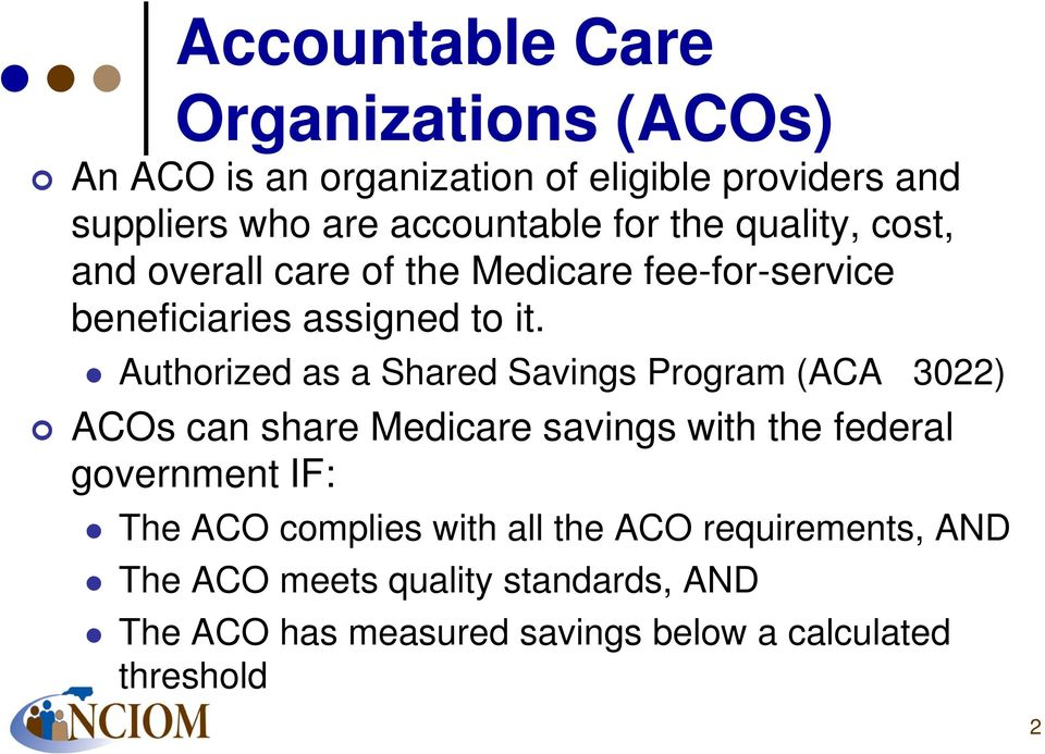 Authorized as a Shared Savings Program (ACA 3022) ACOs can share Medicare savings with the federal government IF: The