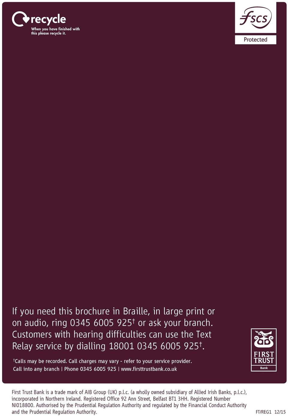 Call into any branch Phone 0345 6005 925 www.firsttrustbank.co.uk First Trust Bank is a trade mark of AIB Group (UK) p.l.c. (a wholly owned subsidiary of Allied Irish Banks, p.l.c.), incorporated in Northern Ireland.