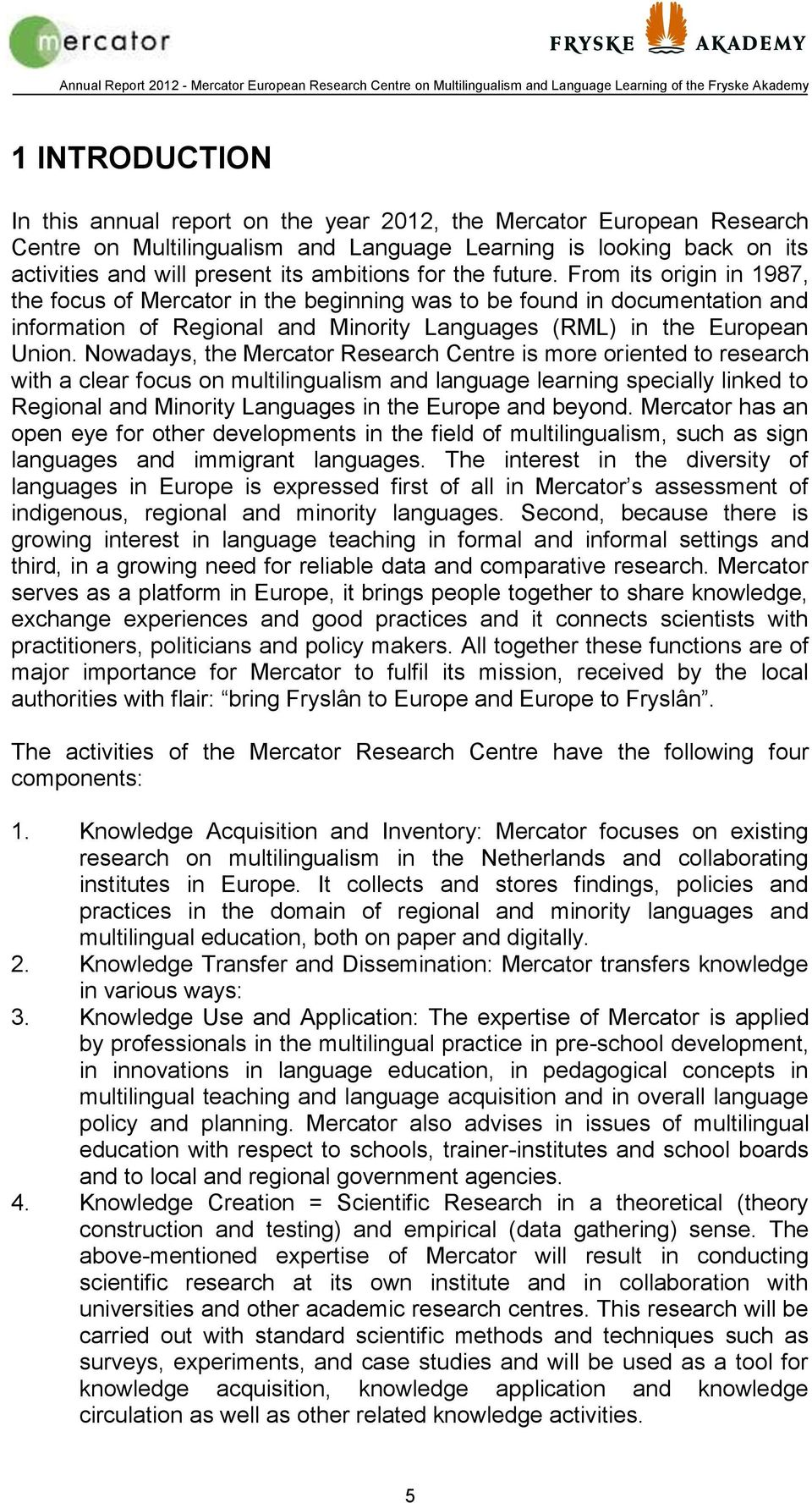 Nowadays, the Mercator Research Centre is more oriented to research with a clear focus on multilingualism and language learning specially linked to Regional and Minority Languages in the Europe and